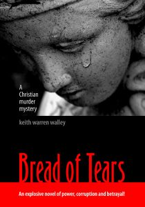 Bread of Tears - A Christian Murder Mystery, by Christian author Keith Warren Walley